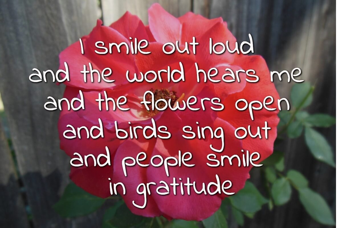 I smile out loud and the world hears me and the flowers open and birds sing out and people smile in gratitude